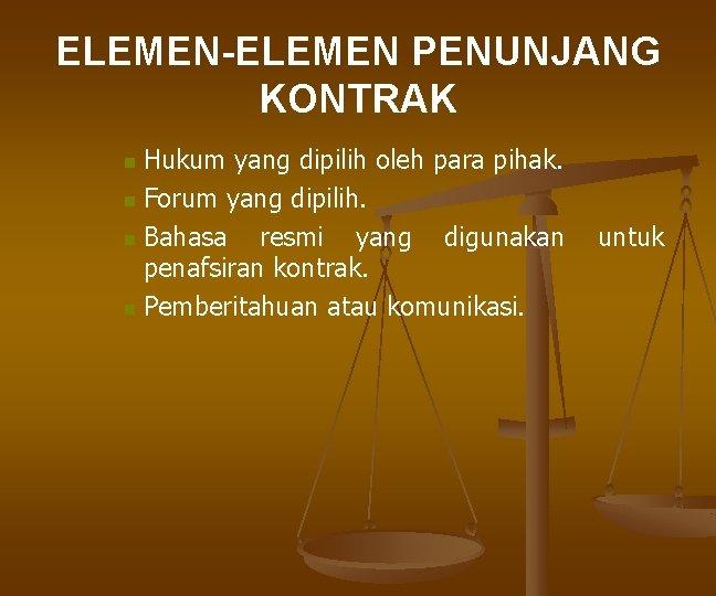 ELEMEN-ELEMEN PENUNJANG KONTRAK Hukum yang dipilih oleh para pihak. n Forum yang dipilih. n