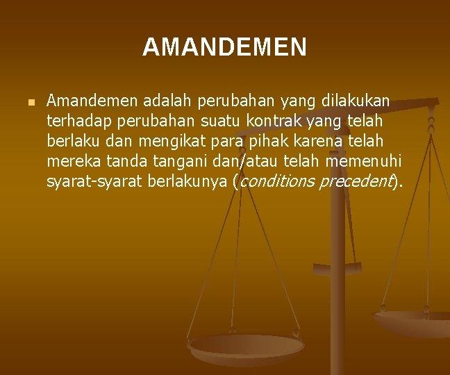 AMANDEMEN n Amandemen adalah perubahan yang dilakukan terhadap perubahan suatu kontrak yang telah berlaku