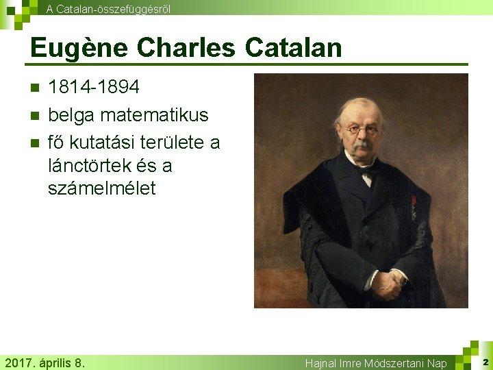 A Catalan-összefüggésről Eugène Charles Catalan n 1814 -1894 belga matematikus fő kutatási területe a