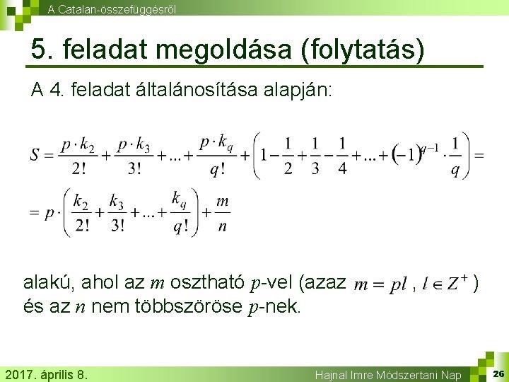 A Catalan-összefüggésről 5. feladat megoldása (folytatás) A 4. feladat általánosítása alapján: alakú, ahol az