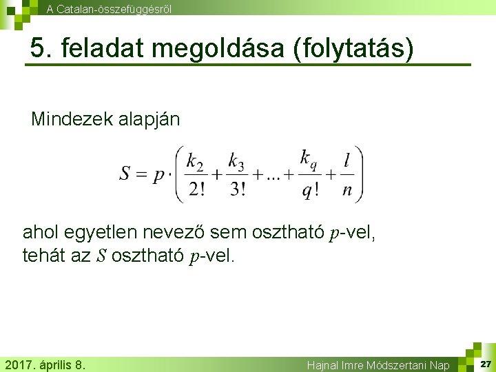 A Catalan-összefüggésről 5. feladat megoldása (folytatás) Mindezek alapján ahol egyetlen nevező sem osztható p-vel,