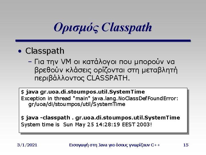 Ορισμός Classpath • Classpath – Για την VM οι κατάλογοι που μπορούν να βρεθούν