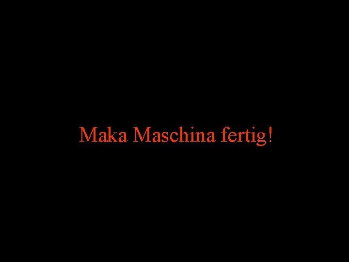 Maka Maschina fertig!