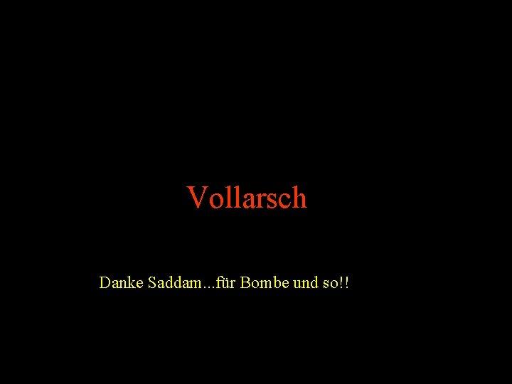 Vollarsch Danke Saddam. . . für Bombe und so!!