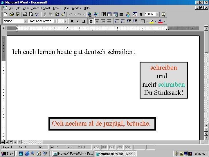 Ich euch lernen heute gut deutsch schraiben. schreiben und nicht schraiben Du Stinksack! Och