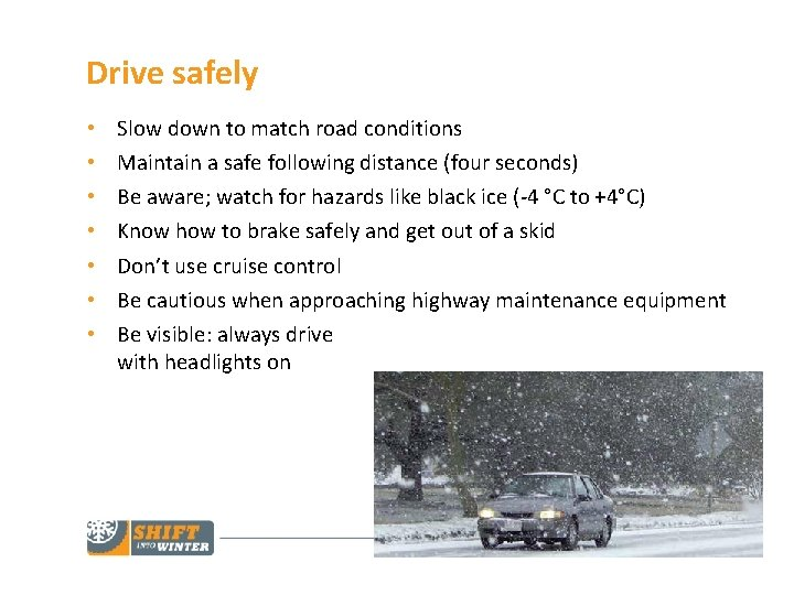 Drive safely • • Slow down to match road conditions Maintain a safe following