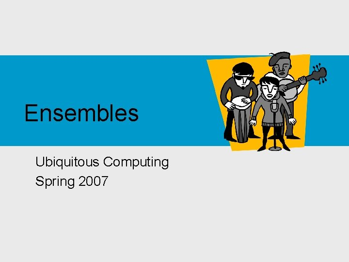 Ensembles Ubiquitous Computing Spring 2007