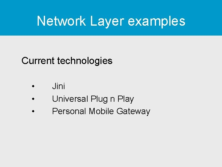 Network Layer examples Current technologies • • • Jini Universal Plug n Play Personal