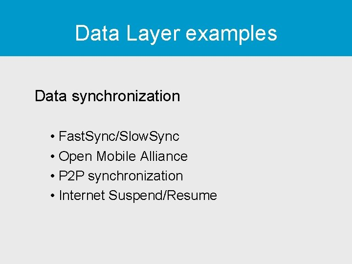 Data Layer examples Data synchronization • Fast. Sync/Slow. Sync • Open Mobile Alliance •