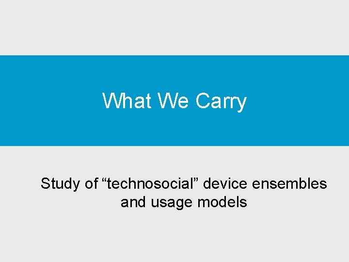 "What We Carry Study of ""technosocial"" device ensembles and usage models"