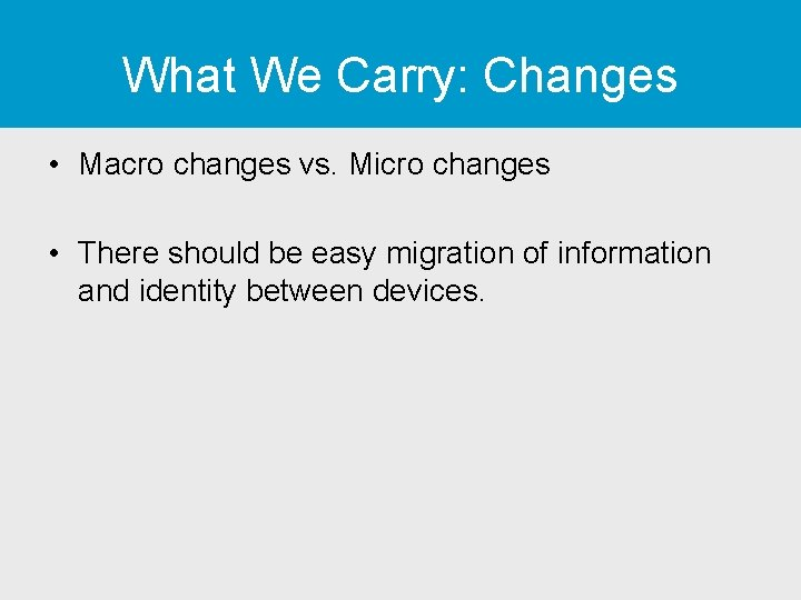 What We Carry: Changes • Macro changes vs. Micro changes • There should be