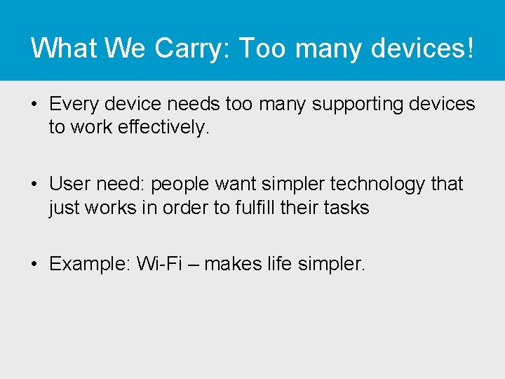 What We Carry: Too many devices! • Every device needs too many supporting devices