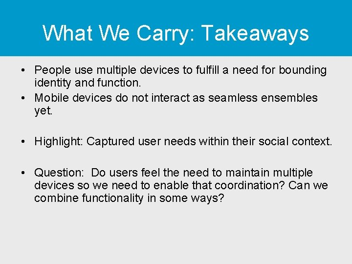 What We Carry: Takeaways • People use multiple devices to fulfill a need for