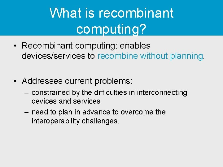 What is recombinant computing? • Recombinant computing: enables devices/services to recombine without planning. •
