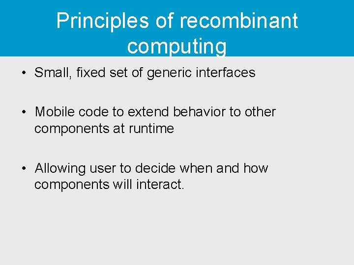 Principles of recombinant computing • Small, fixed set of generic interfaces • Mobile code