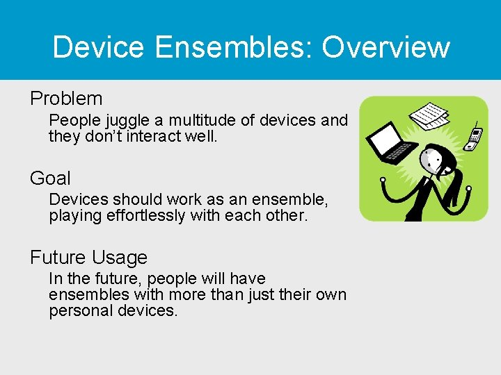 Device Ensembles: Overview Problem People juggle a multitude of devices and they don't interact