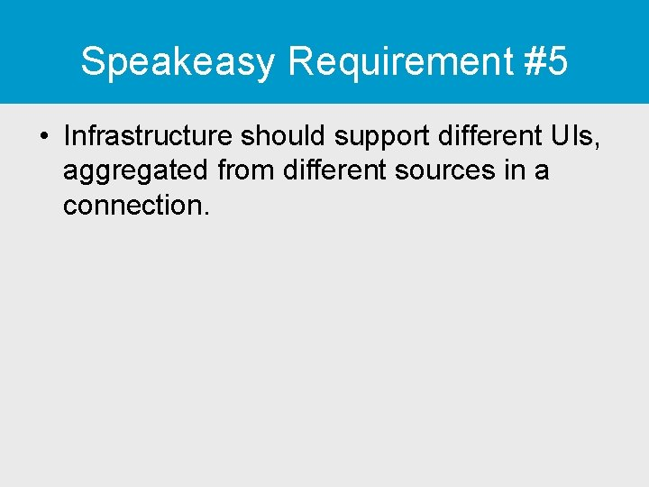 Speakeasy Requirement #5 • Infrastructure should support different UIs, aggregated from different sources in