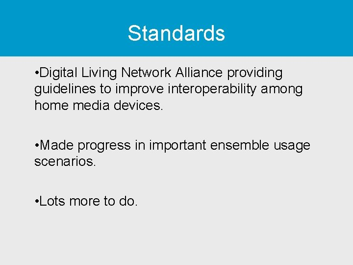 Standards • Digital Living Network Alliance providing guidelines to improve interoperability among home media