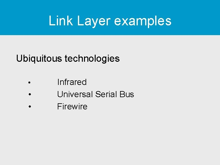 Link Layer examples Ubiquitous technologies • • • Infrared Universal Serial Bus Firewire