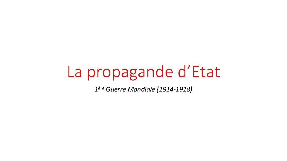 La propagande d'Etat 1ère Guerre Mondiale (1914 -1918)