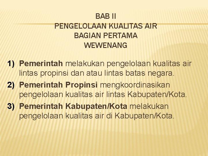 BAB II PENGELOLAAN KUALITAS AIR BAGIAN PERTAMA WEWENANG 1) Pemerintah melakukan pengelolaan kualitas air