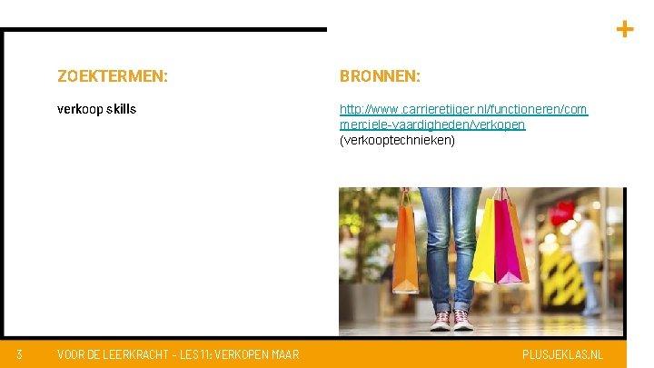 3 ZOEKTERMEN: BRONNEN: verkoop skills http: //www. carrieretijger. nl/functioneren/com merciele-vaardigheden/verkopen (verkooptechnieken) VOOR DE LEERKRACHT