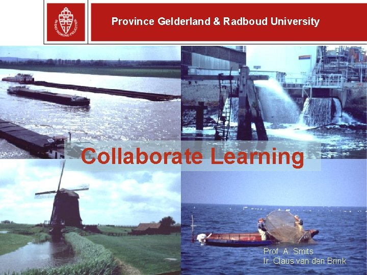 Province Gelderland & Radboud University Collaborate Learning Prof. A. Smits Ir. Claus van den