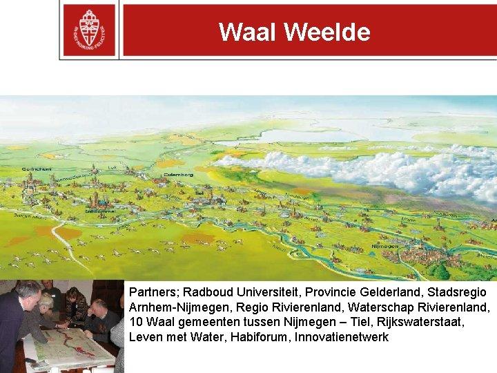 Waal Weelde Partners; Radboud Universiteit, Provincie Gelderland, Stadsregio Arnhem-Nijmegen, Regio Rivierenland, Waterschap Rivierenland, 10