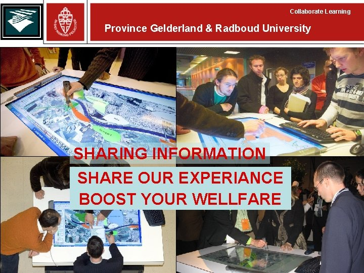 Collaborate Learning Province Gelderland & Radboud University SHARING INFORMATION SHARE OUR EXPERIANCE BOOST YOUR