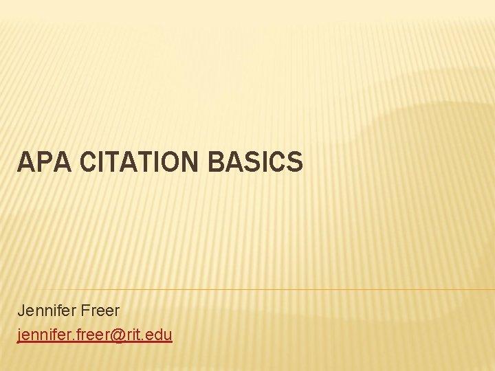 APA CITATION BASICS Jennifer Freer jennifer. freer@rit. edu