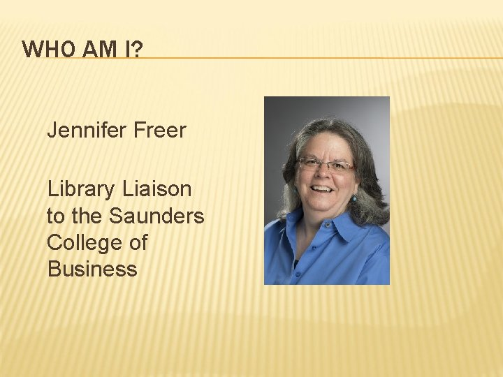 WHO AM I? Jennifer Freer Library Liaison to the Saunders College of Business