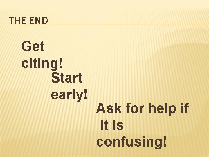 THE END Get citing! Start early! Ask for help if it is confusing!