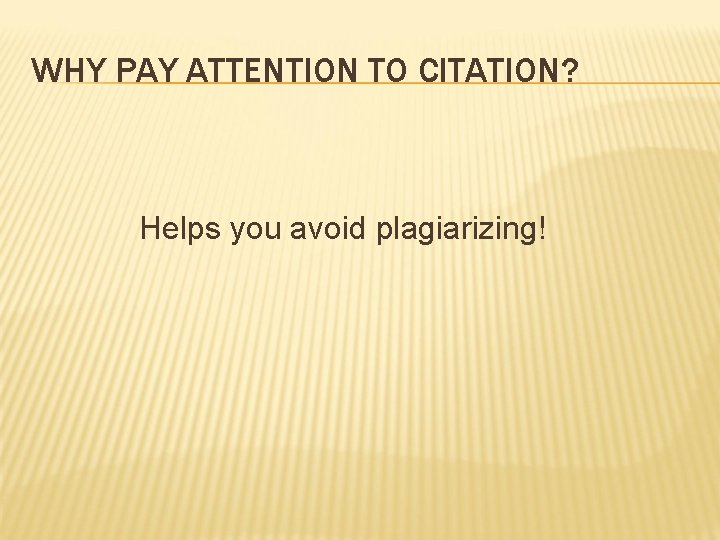 WHY PAY ATTENTION TO CITATION? Helps you avoid plagiarizing!