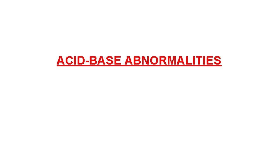 ACID-BASE ABNORMALITIES