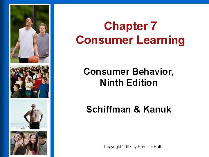 Chapter 7 Consumer Learning Consumer Behavior, Ninth Edition Schiffman & Kanuk Copyright 2007 by