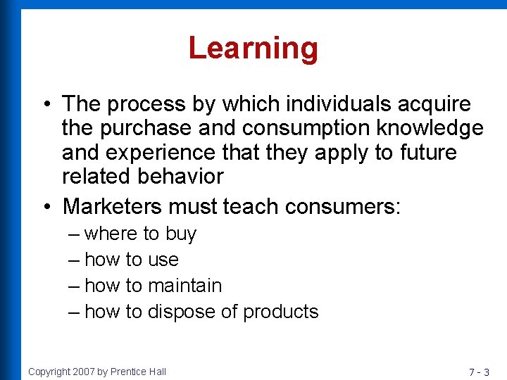 Learning • The process by which individuals acquire the purchase and consumption knowledge and