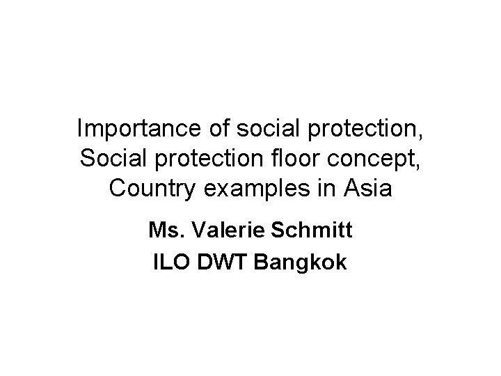 Importance of social protection, Social protection floor concept, Country examples in Asia Ms. Valerie