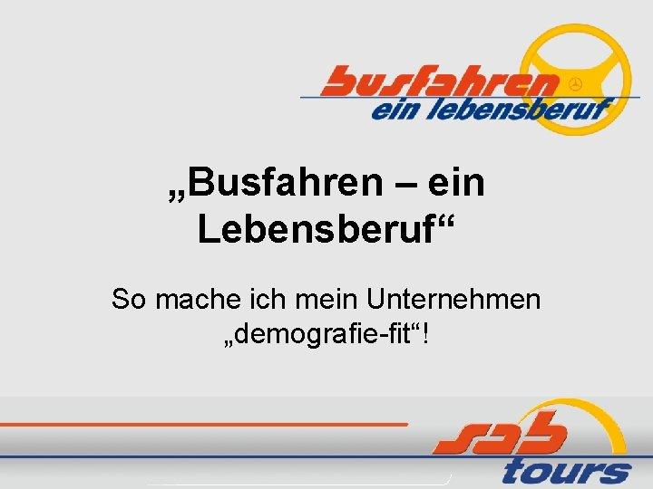 """""""Busfahren – ein Lebensberuf"""" So mache ich mein Unternehmen """"demografie-fit""""!"""