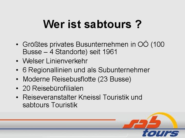 Wer ist sabtours ? • Größtes privates Busunternehmen in OÖ (100 Busse – 4