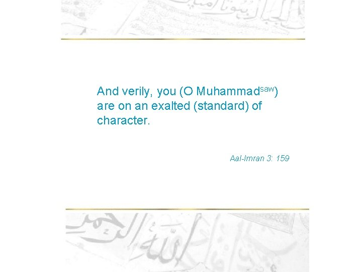 And verily, you (O Muhammadsaw) are on an exalted (standard) of character. Aal-Imran 3: