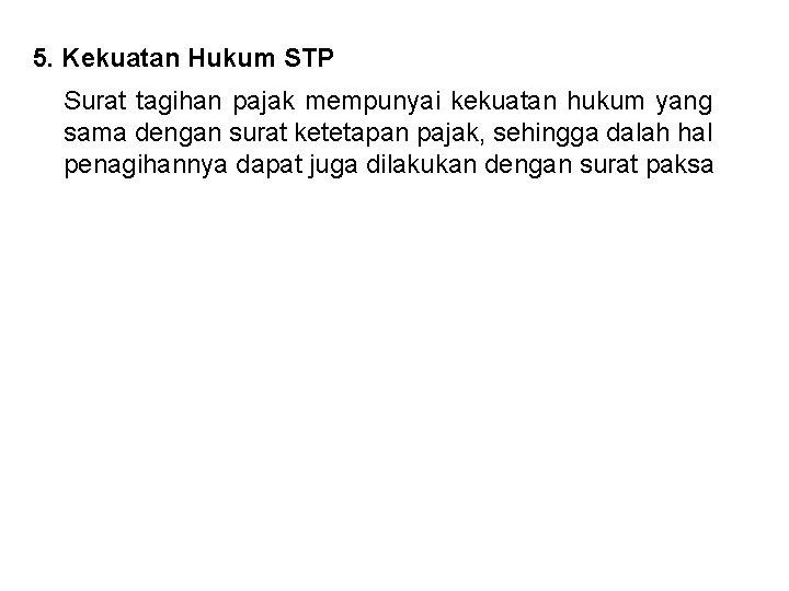 5. Kekuatan Hukum STP Surat tagihan pajak mempunyai kekuatan hukum yang sama dengan surat