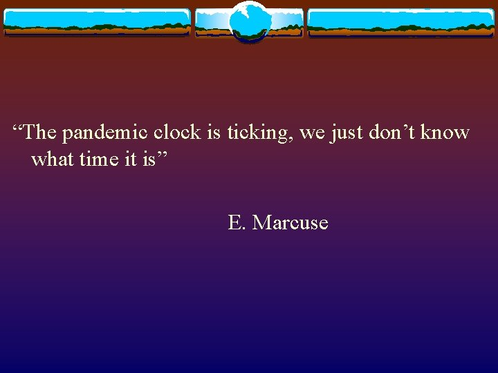 """""""The pandemic clock is ticking, we just don't know what time it is"""" E."""