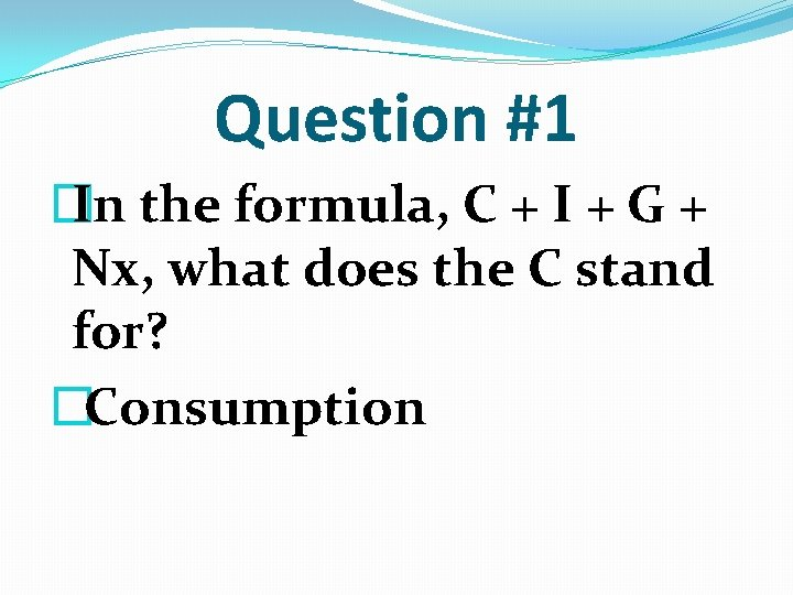Question #1 � In the formula, C + I + G + Nx, what