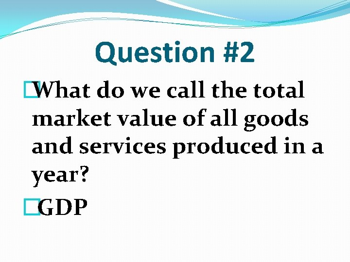 Question #2 � What do we call the total market value of all goods