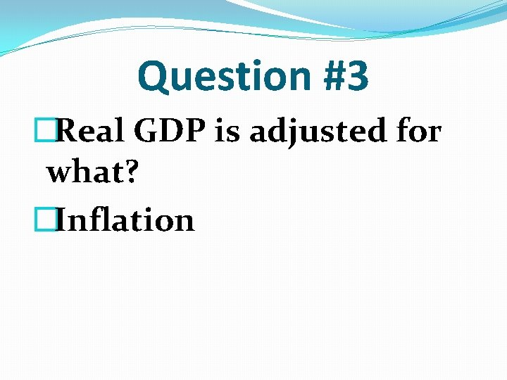 Question #3 �Real GDP is adjusted for what? �Inflation