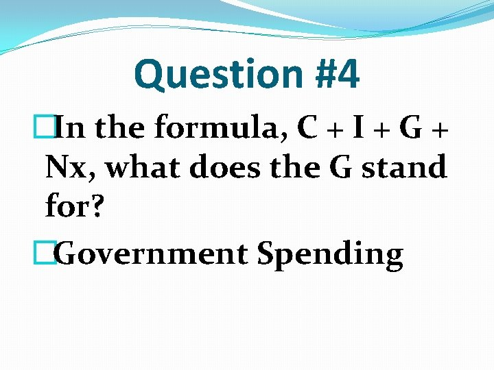 Question #4 �In the formula, C + I + G + Nx, what does