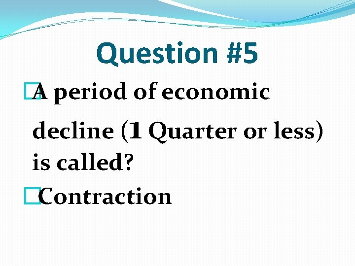 Question #5 � A period of economic decline (1 Quarter or less) is called?