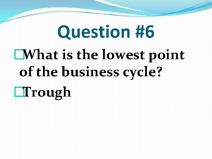 Question #6 �What is the lowest point of the business cycle? �Trough
