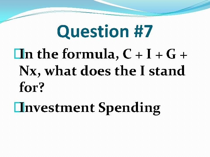Question #7 � In the formula, C + I + G + Nx, what
