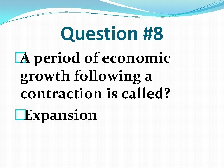 Question #8 � A period of economic growth following a contraction is called? �Expansion